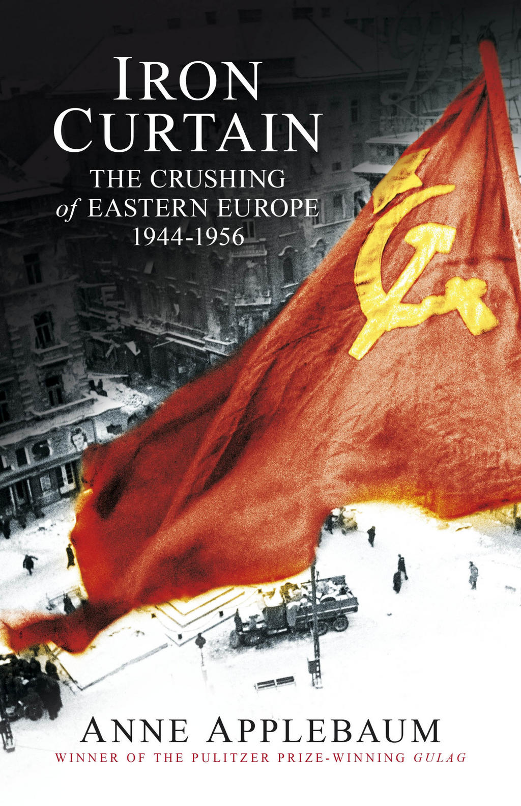 Iron Curtain The Crushing of Eastern Europe 1944 to 1956